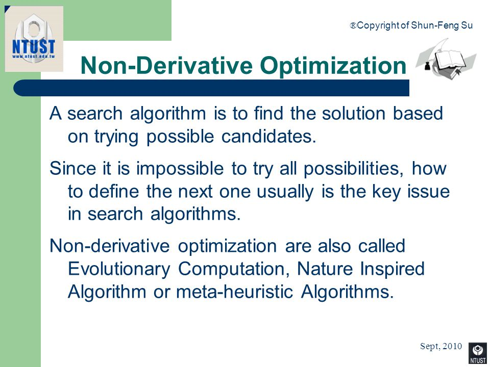 Sept, 2010 ® Copyright of Shun-Feng Su 24 Non-Derivative Optimization A search algorithm is to find the solution based on trying possible candidates.
