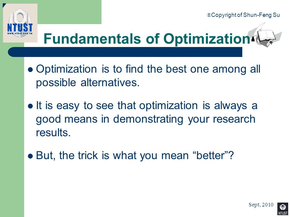 Sept, 2010 ® Copyright of Shun-Feng Su 4 Fundamentals of Optimization Optimization is to find the best one among all possible alternatives. It is easy