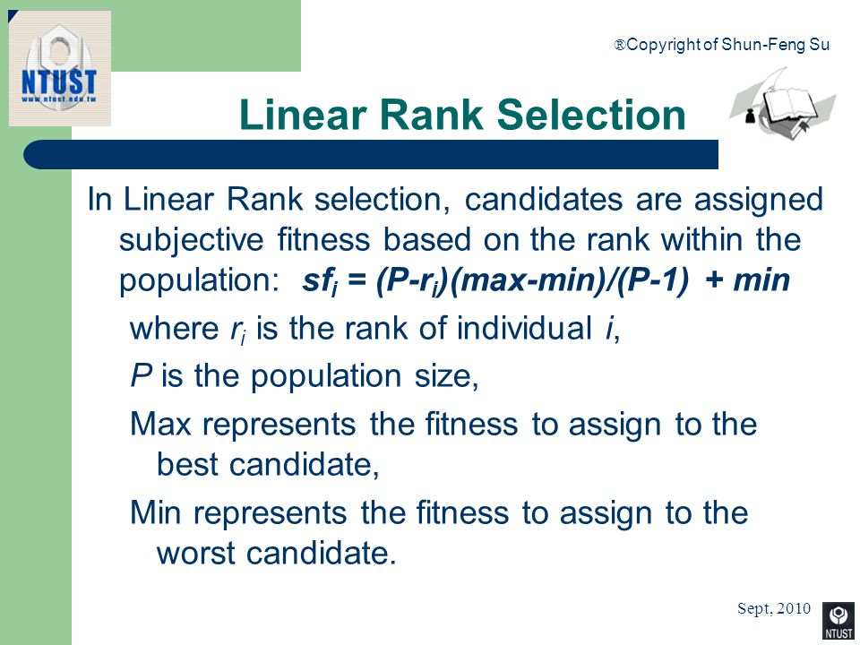 Sept, 2010 ® Copyright of Shun-Feng Su 43 Linear Rank Selection In Linear Rank selection, candidates are assigned subjective fitness based on the rank