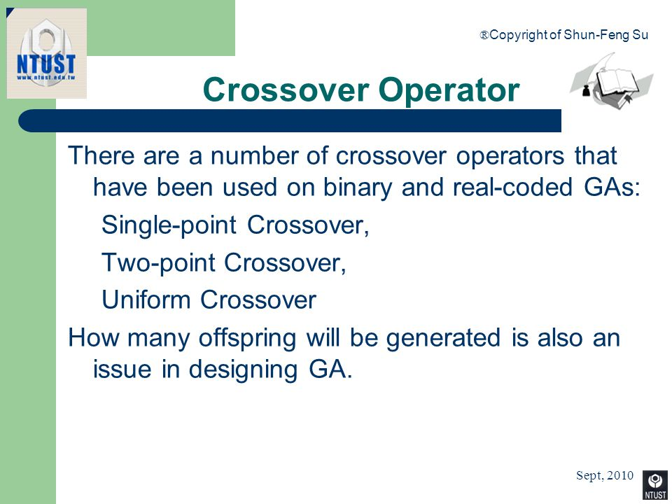 Sept, 2010 ® Copyright of Shun-Feng Su 50 Crossover Operator There are a number of crossover operators that have been used on binary and real-coded GA