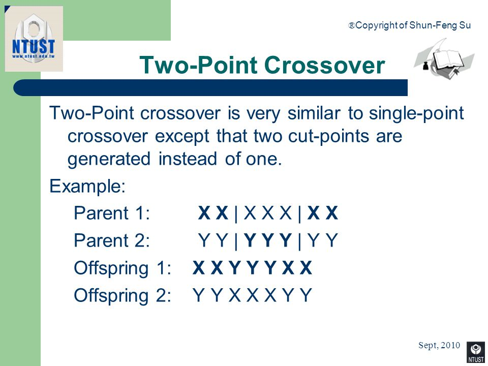 Sept, 2010 ® Copyright of Shun-Feng Su 52 Two-Point Crossover Two-Point crossover is very similar to single-point crossover except that two cut-points