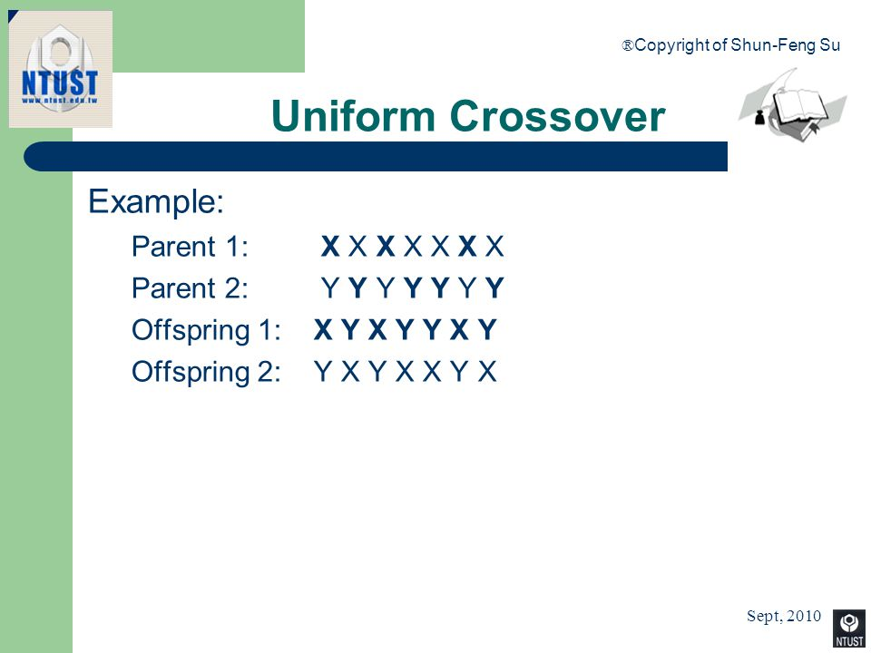 Sept, 2010 ® Copyright of Shun-Feng Su 54 Uniform Crossover Example: Parent 1: X X X X X X X Parent 2: Y Y Y Y Y Y Y Offspring 1: X Y X Y Y X Y Offspr
