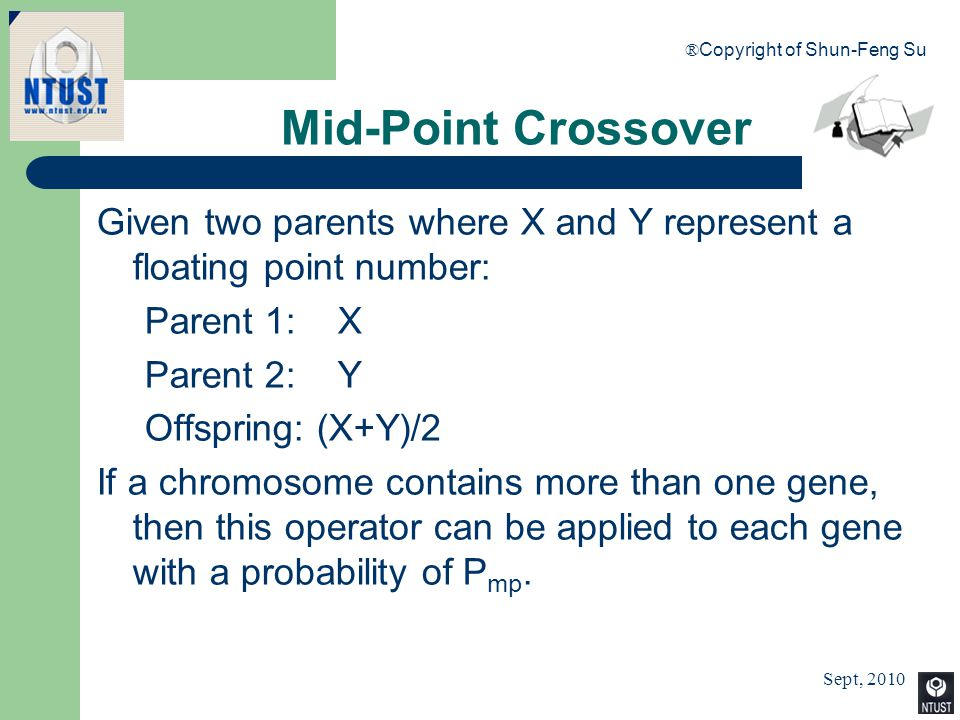 Sept, 2010 ® Copyright of Shun-Feng Su 56 Mid-Point Crossover Given two parents where X and Y represent a floating point number: Parent 1: X Parent 2: