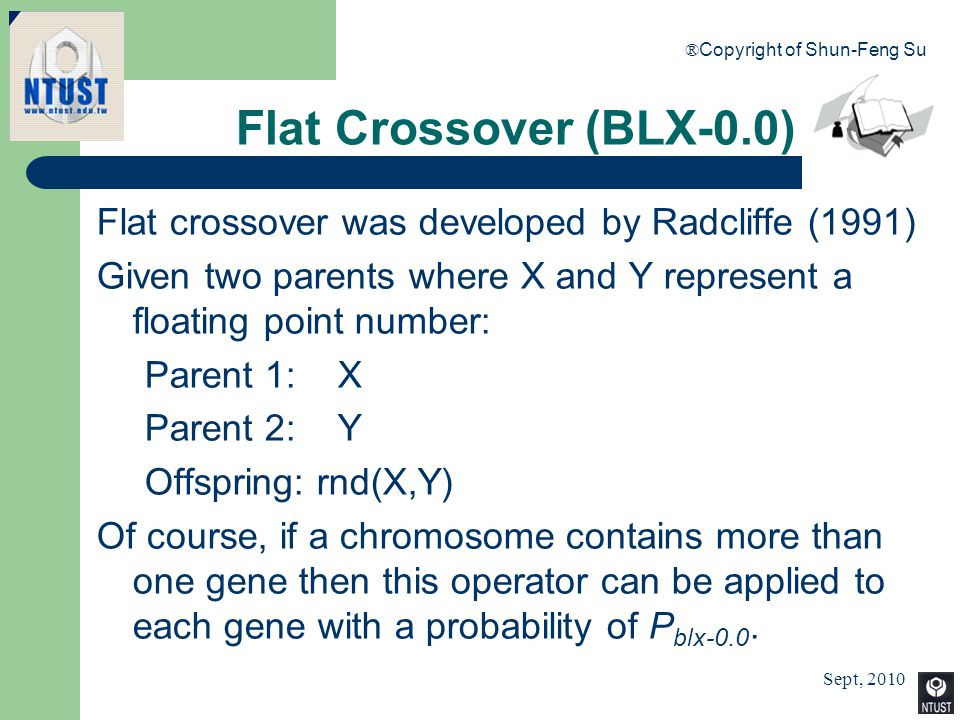 Sept, 2010 ® Copyright of Shun-Feng Su 57 Flat Crossover (BLX-0.0) Flat crossover was developed by Radcliffe (1991) Given two parents where X and Y re