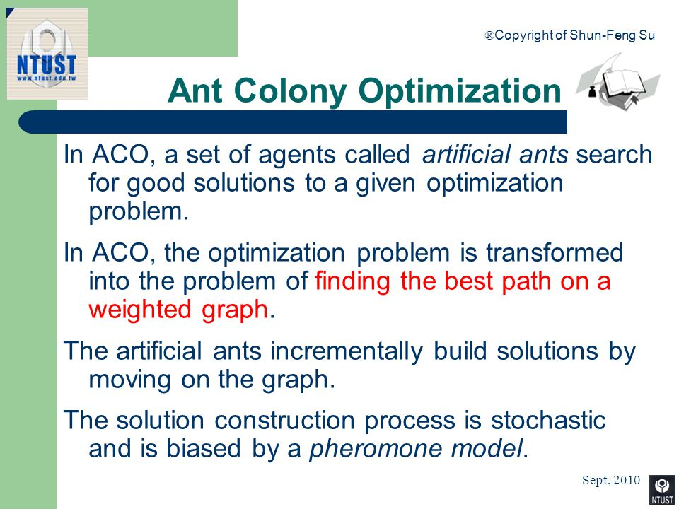 Sept, 2010 ® Copyright of Shun-Feng Su 83 Ant Colony Optimization In ACO, a set of agents called artificial ants search for good solutions to a given