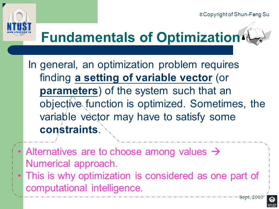 Sept, 2010 ® Copyright of Shun-Feng Su 9 Fundamentals of Optimization In general, an optimization problem requires finding a setting of variable vecto