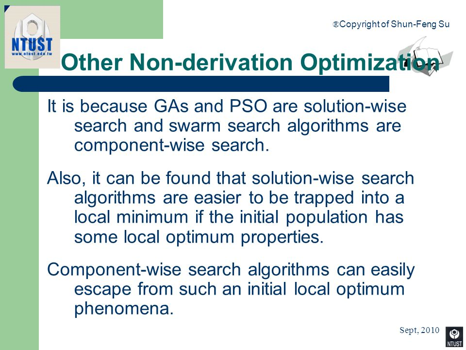 Sept, 2010 ® Copyright of Shun-Feng Su 98 Other Non-derivation Optimization It is because GAs and PSO are solution-wise search and swarm search algori