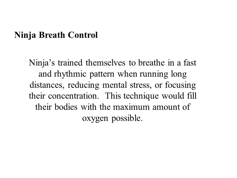 Ninja Breath Control Ninja's trained themselves to breathe in a fast and rhythmic pattern when running long distances, reducing mental stress, or focu