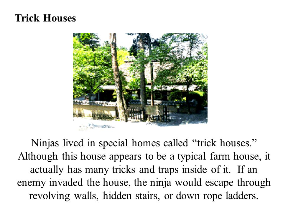 "Trick Houses Ninjas lived in special homes called ""trick houses."" Although this house appears to be a typical farm house, it actually has many tricks"