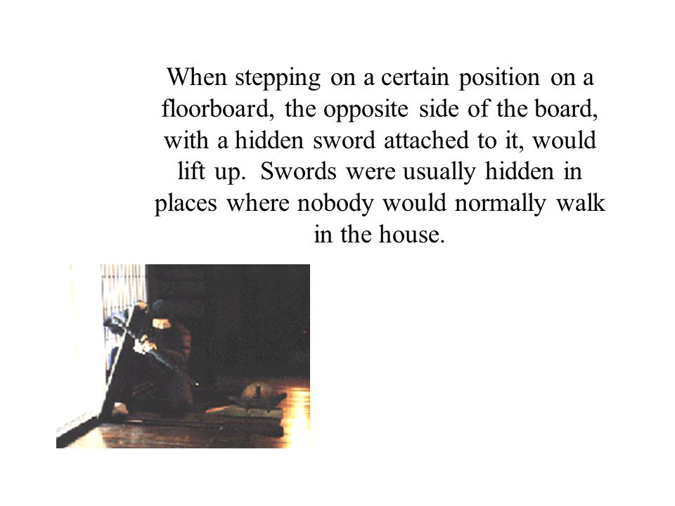 When stepping on a certain position on a floorboard, the opposite side of the board, with a hidden sword attached to it, would lift up. Swords were us