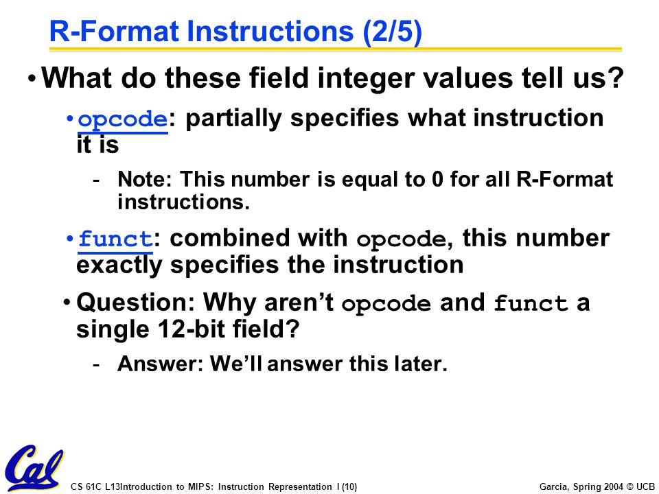 CS 61C L13Introduction to MIPS: Instruction Representation I (10) Garcia, Spring 2004 © UCB R-Format Instructions (2/5) What do these field integer values tell us.