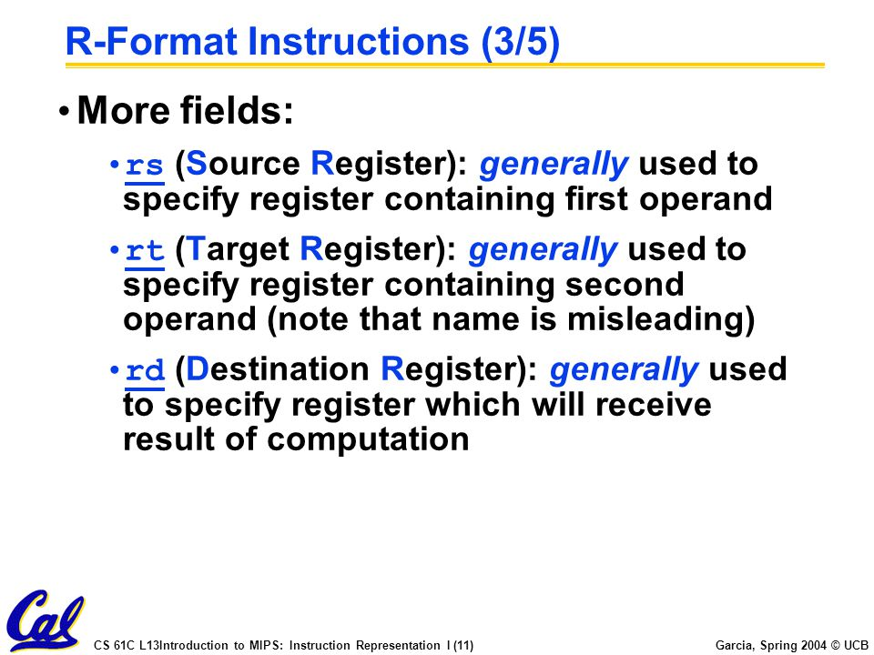 CS 61C L13Introduction to MIPS: Instruction Representation I (11) Garcia, Spring 2004 © UCB R-Format Instructions (3/5) More fields: rs (Source Register): generally used to specify register containing first operand rt (Target Register): generally used to specify register containing second operand (note that name is misleading) rd (Destination Register): generally used to specify register which will receive result of computation