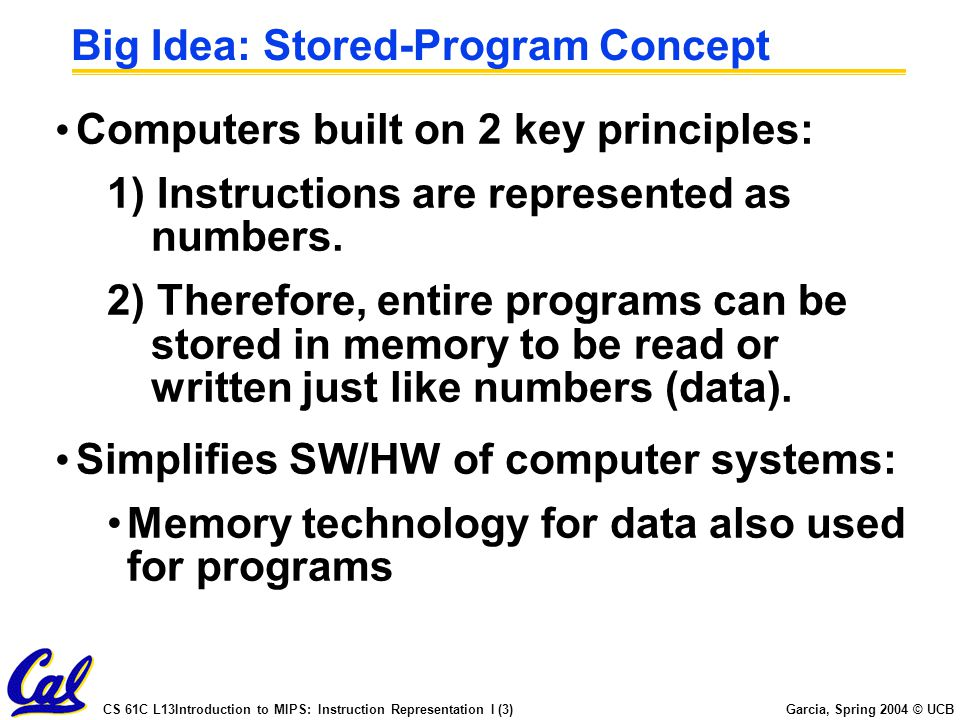 CS 61C L13Introduction to MIPS: Instruction Representation I (3) Garcia, Spring 2004 © UCB Big Idea: Stored-Program Concept Computers built on 2 key principles: 1) Instructions are represented as numbers.