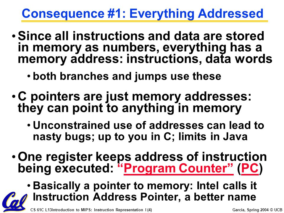 CS 61C L13Introduction to MIPS: Instruction Representation I (4) Garcia, Spring 2004 © UCB Consequence #1: Everything Addressed Since all instructions and data are stored in memory as numbers, everything has a memory address: instructions, data words both branches and jumps use these C pointers are just memory addresses: they can point to anything in memory Unconstrained use of addresses can lead to nasty bugs; up to you in C; limits in Java One register keeps address of instruction being executed: Program Counter (PC) Basically a pointer to memory: Intel calls it Instruction Address Pointer, a better name