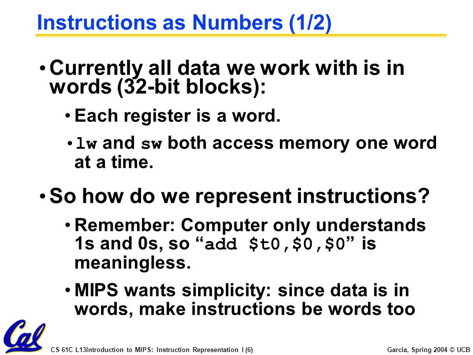 CS 61C L13Introduction to MIPS: Instruction Representation I (6) Garcia, Spring 2004 © UCB Instructions as Numbers (1/2) Currently all data we work with is in words (32-bit blocks): Each register is a word.
