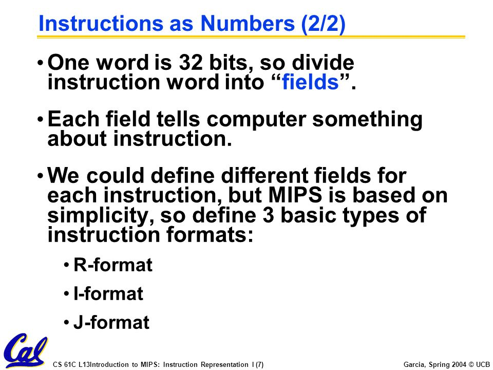CS 61C L13Introduction to MIPS: Instruction Representation I (7) Garcia, Spring 2004 © UCB Instructions as Numbers (2/2) One word is 32 bits, so divide instruction word into fields .