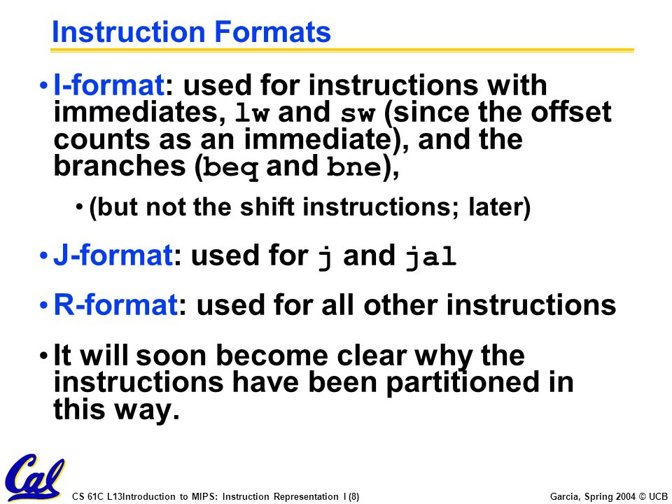 CS 61C L13Introduction to MIPS: Instruction Representation I (8) Garcia, Spring 2004 © UCB Instruction Formats I-format: used for instructions with immediates, lw and sw (since the offset counts as an immediate), and the branches ( beq and bne ), (but not the shift instructions; later) J-format: used for j and jal R-format: used for all other instructions It will soon become clear why the instructions have been partitioned in this way.
