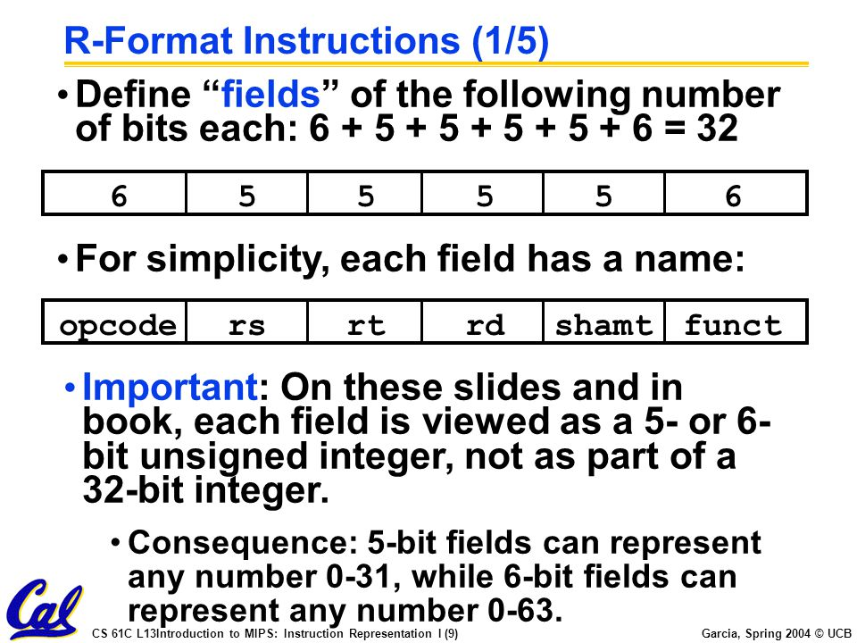 CS 61C L13Introduction to MIPS: Instruction Representation I (9) Garcia, Spring 2004 © UCB R-Format Instructions (1/5) Define fields of the following number of bits each: 6 + 5 + 5 + 5 + 5 + 6 = 32 655565 opcodersrtrdfunctshamt For simplicity, each field has a name: Important: On these slides and in book, each field is viewed as a 5- or 6- bit unsigned integer, not as part of a 32-bit integer.