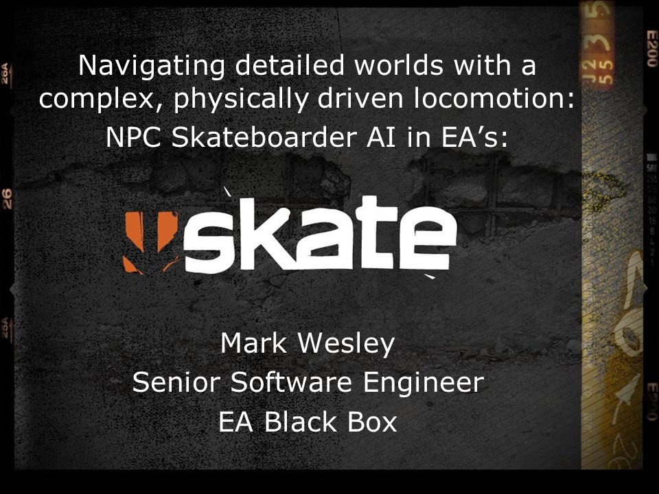 Navigating detailed worlds with a complex, physically driven locomotion: NPC Skateboarder AI in EA's: Mark Wesley Senior Software Engineer EA Black Box