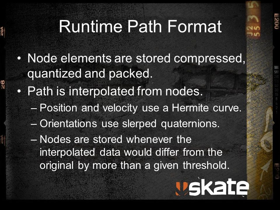 Runtime Path Format Node elements are stored compressed, quantized and packed. Path is interpolated from nodes. –Position and velocity use a Hermite c