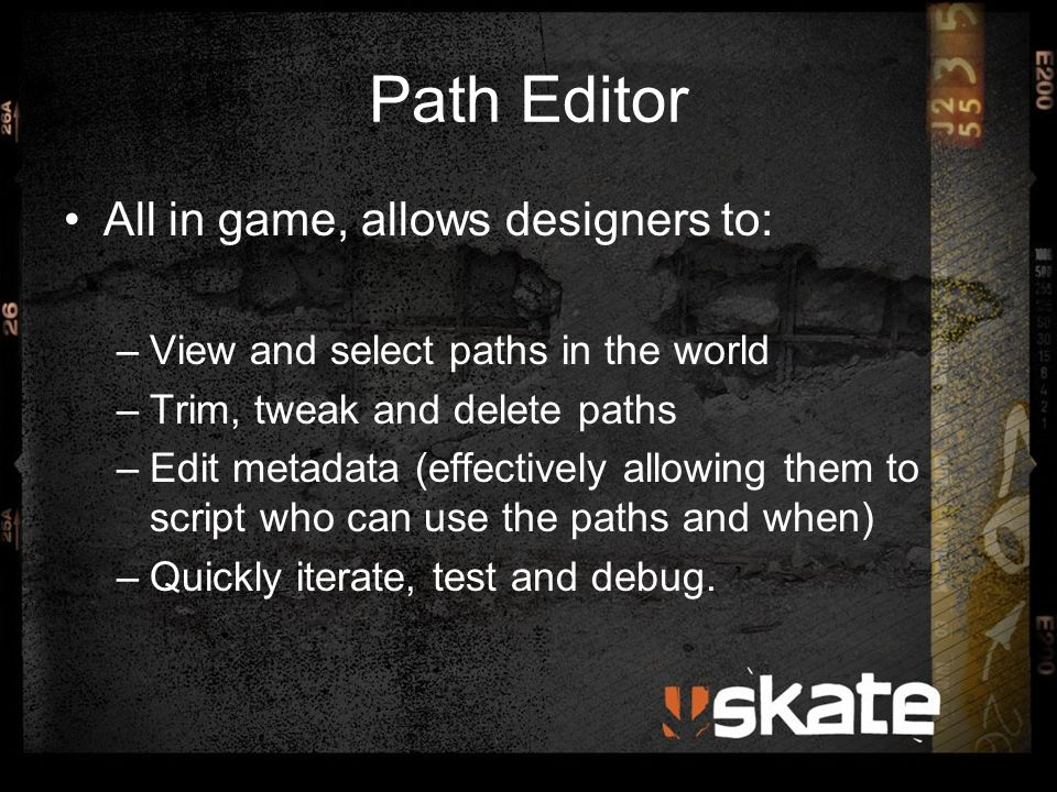 Path Editor All in game, allows designers to: –View and select paths in the world –Trim, tweak and delete paths –Edit metadata (effectively allowing them to script who can use the paths and when) –Quickly iterate, test and debug.