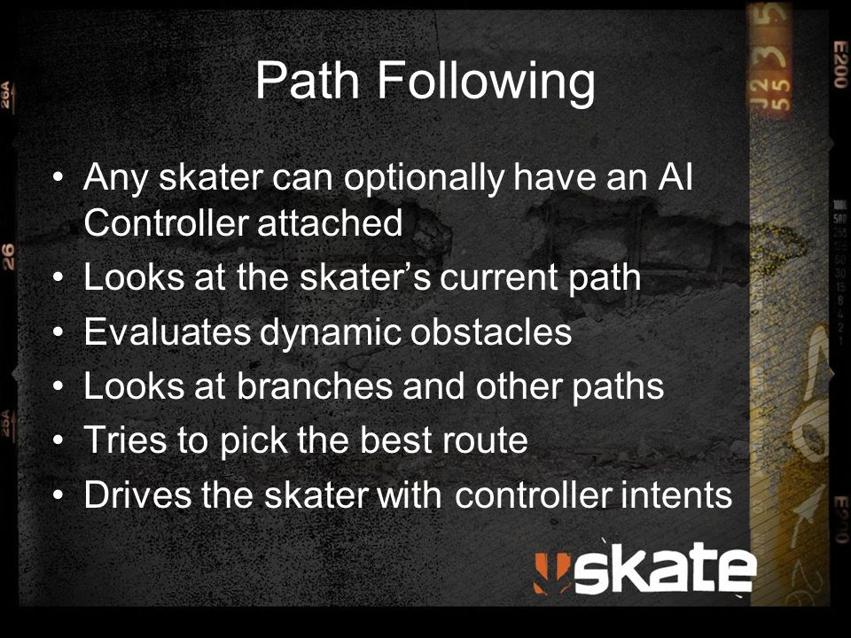 Path Following Any skater can optionally have an AI Controller attached Looks at the skater's current path Evaluates dynamic obstacles Looks at branches and other paths Tries to pick the best route Drives the skater with controller intents