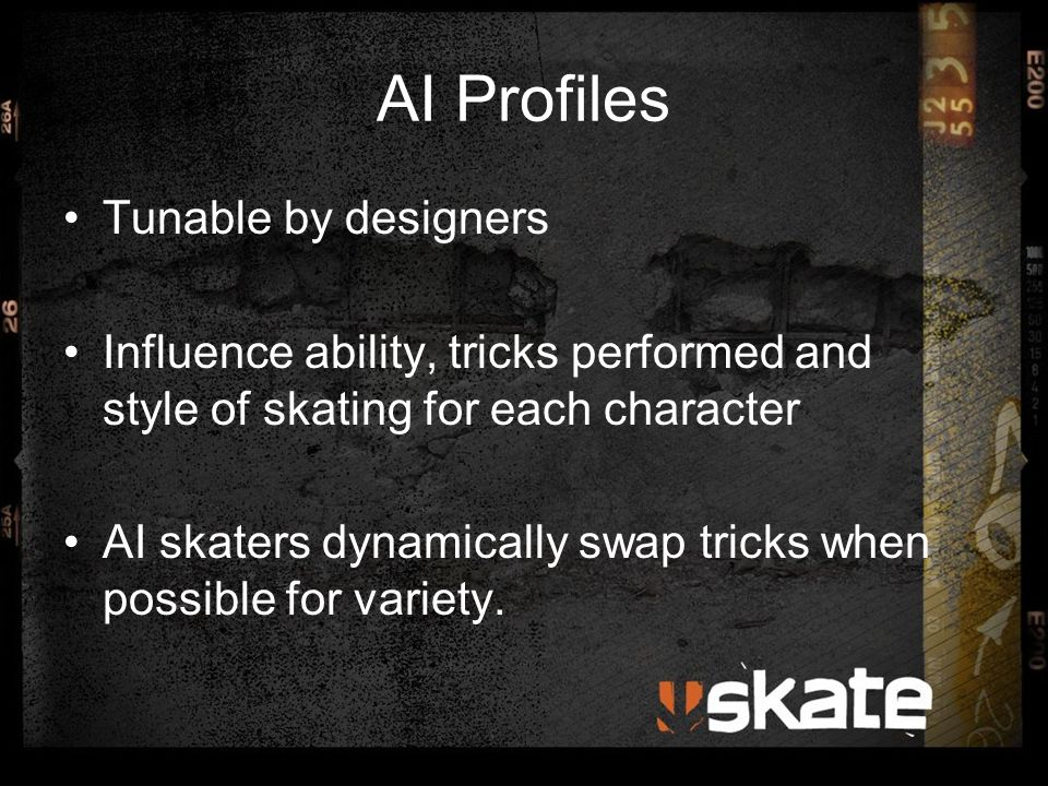 AI Profiles Tunable by designers Influence ability, tricks performed and style of skating for each character AI skaters dynamically swap tricks when p