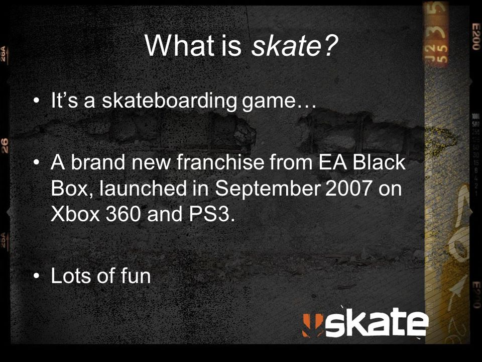 What is skate? It's a skateboarding game… A brand new franchise from EA Black Box, launched in September 2007 on Xbox 360 and PS3. Lots of fun