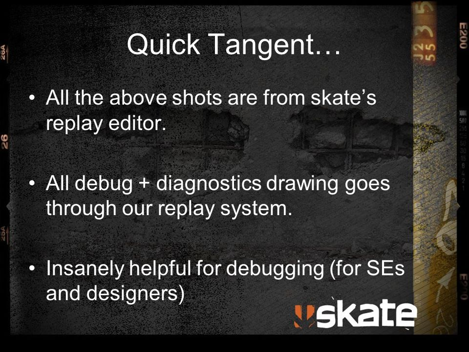 Quick Tangent… All the above shots are from skate's replay editor. All debug + diagnostics drawing goes through our replay system. Insanely helpful fo