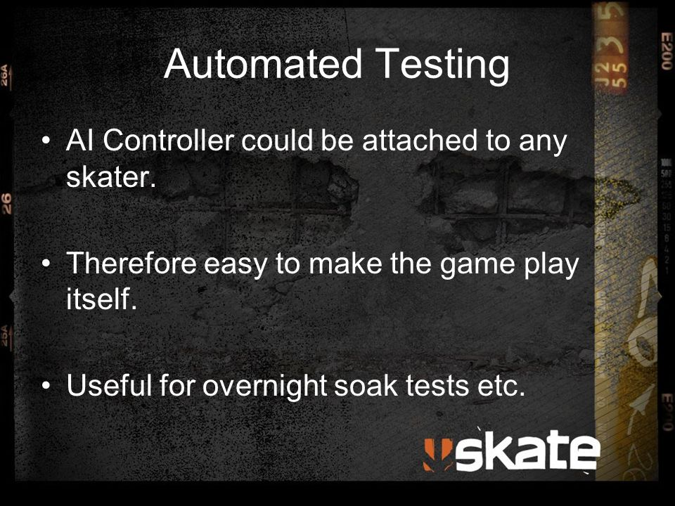 Automated Testing AI Controller could be attached to any skater. Therefore easy to make the game play itself. Useful for overnight soak tests etc.