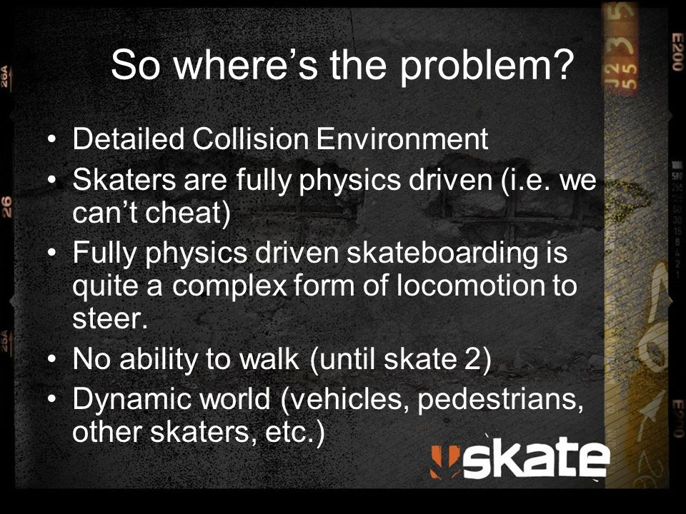 So where's the problem? Detailed Collision Environment Skaters are fully physics driven (i.e. we can't cheat) Fully physics driven skateboarding is qu