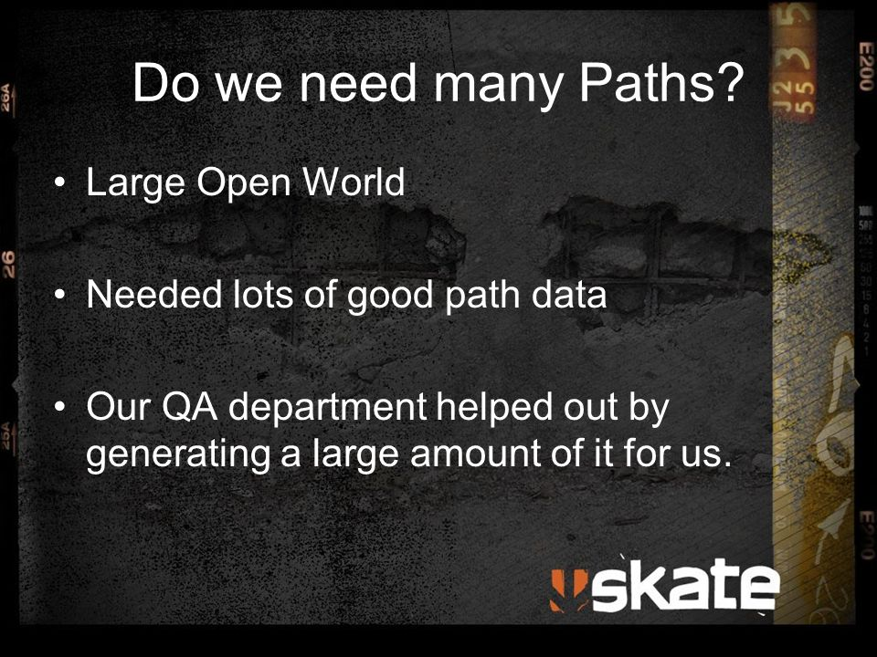 Do we need many Paths? Large Open World Needed lots of good path data Our QA department helped out by generating a large amount of it for us.