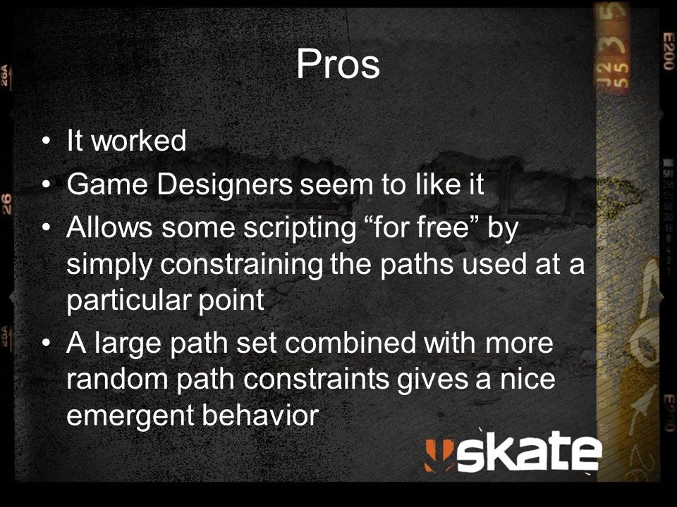 """Pros It worked Game Designers seem to like it Allows some scripting """"for free"""" by simply constraining the paths used at a particular point A large pat"""