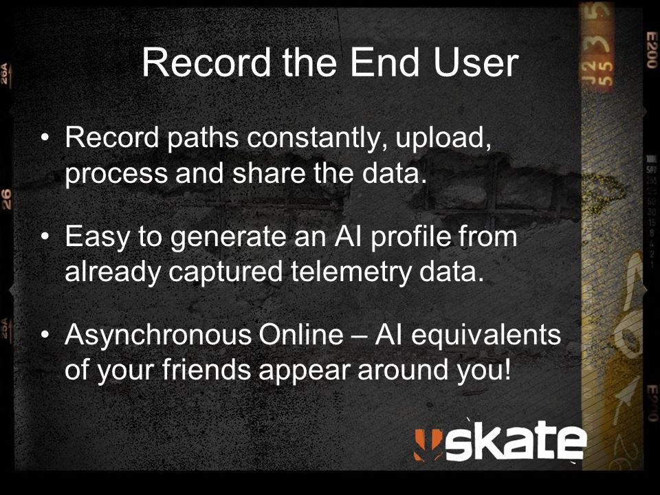 Record the End User Record paths constantly, upload, process and share the data. Easy to generate an AI profile from already captured telemetry data.