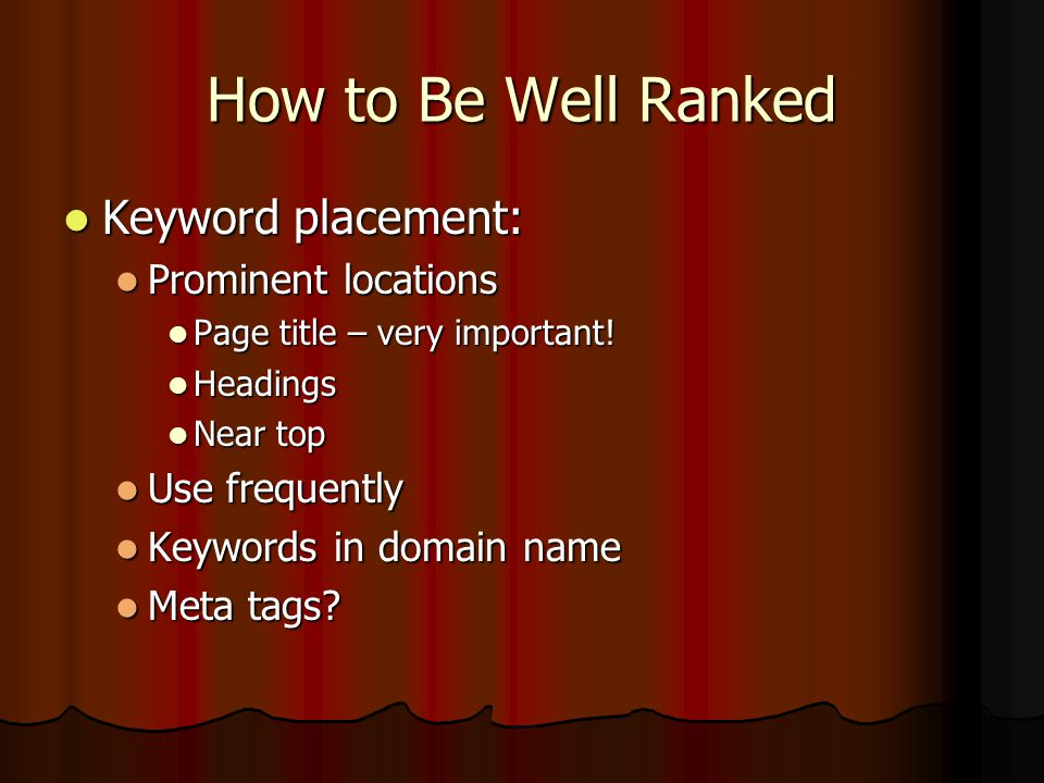 How to Be Well Ranked Selecting keywords Selecting keywords Relevant to site Relevant to site Try to use specific and/or unusual phrases Try to use specific and/or unusual phrases Model names, numbers, ISBN, etc.
