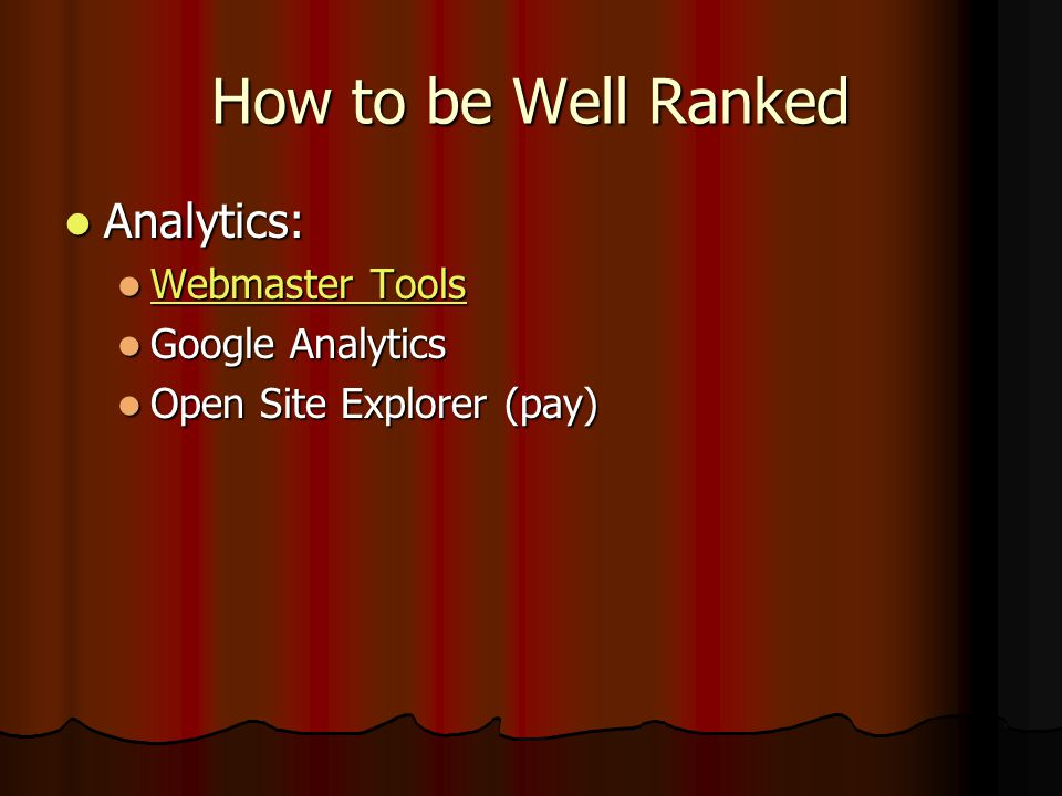 How to be Well Ranked Analytics: Analytics: Webmaster Tools Webmaster Tools Webmaster Tools Webmaster Tools Google Analytics Google Analytics Open Site Explorer (pay) Open Site Explorer (pay)