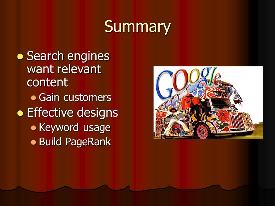 Summary Search engines want relevant content Search engines want relevant content Gain customers Gain customers Effective designs Effective designs Keyword usage Keyword usage Build PageRank Build PageRank