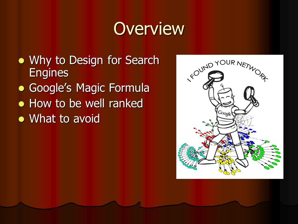 Overview Why to Design for Search Engines Why to Design for Search Engines Google's Magic Formula Google's Magic Formula How to be well ranked How to be well ranked What to avoid What to avoid