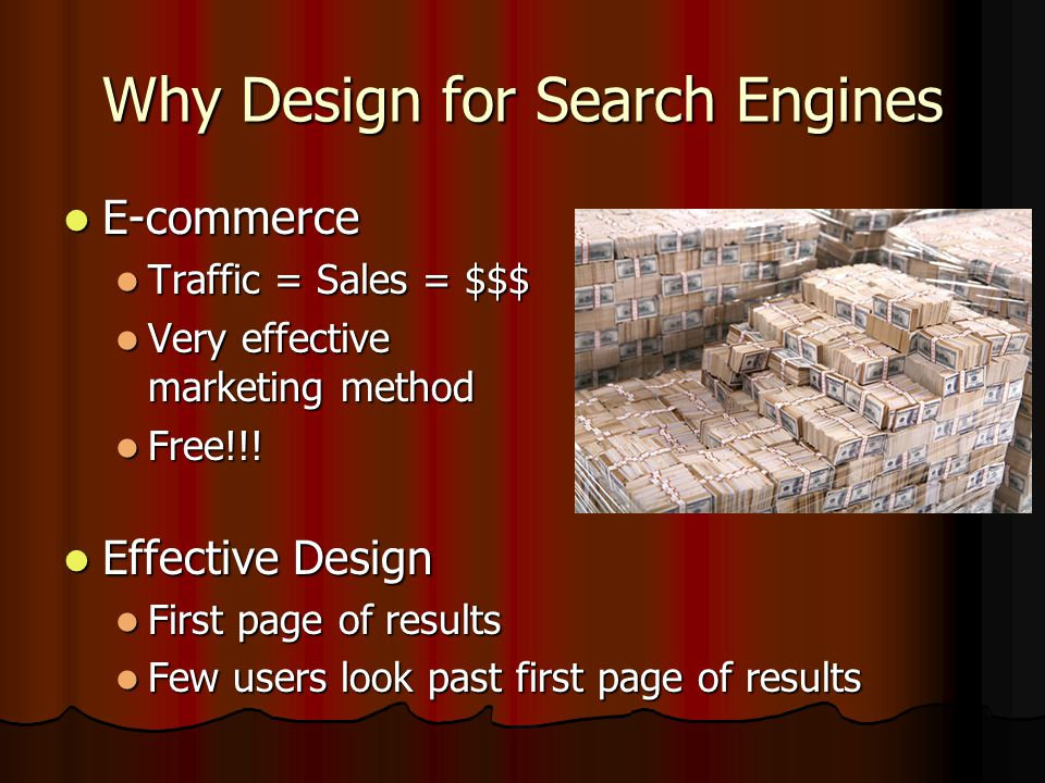Why Design for Search Engines E-commerce E-commerce Traffic = Sales = $$$ Traffic = Sales = $$$ Very effective marketing method Very effective marketing method Free!!.