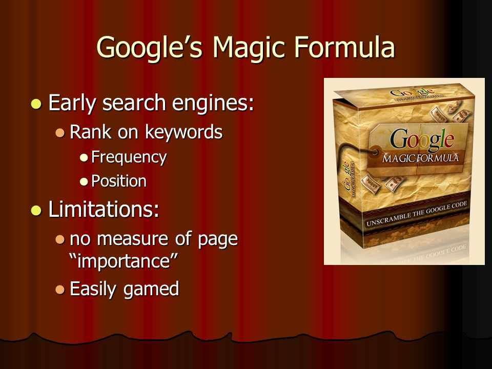 Google's Magic Formula Early search engines: Early search engines: Rank on keywords Rank on keywords Frequency Frequency Position Position Limitations: Limitations: no measure of page importance no measure of page importance Easily gamed Easily gamed