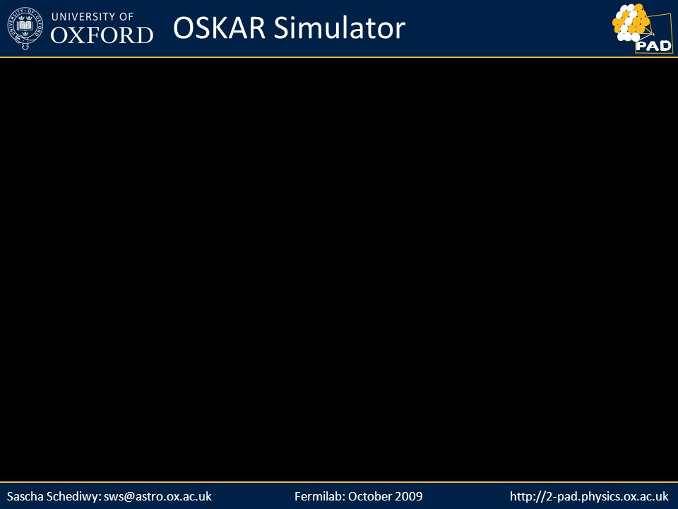 http://2-pad.physics.ox.ac.ukSascha Schediwy: sws@astro.ox.ac.uk http://2-pad.physics.ox.ac.uk OSKAR Simulator Fermilab: October 2009
