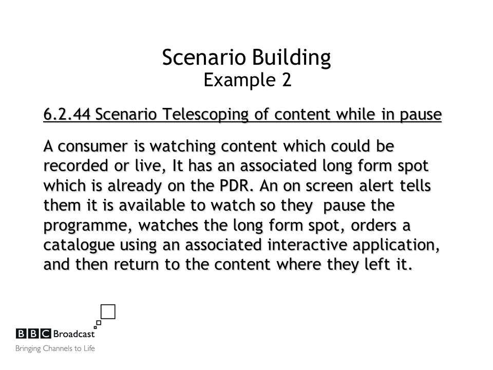 Scenario Building Example 2 6.2.44 Scenario Telescoping of content while in pause A consumer is watching content which could be recorded or live, It has an associated long form spot which is already on the PDR.