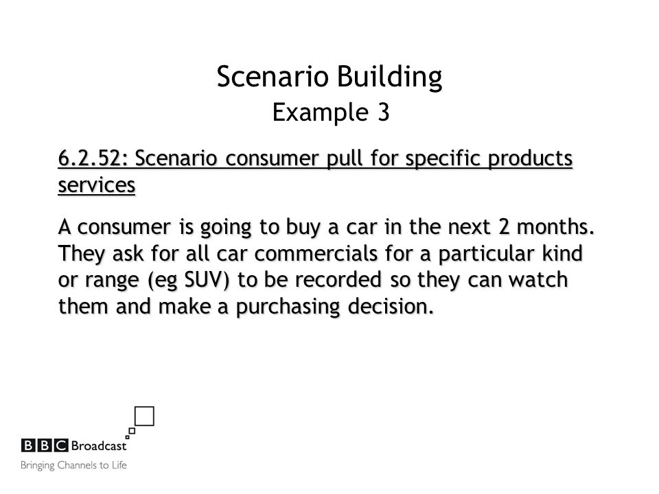 Scenario Building Example 3 6.2.52: Scenario consumer pull for specific products services A consumer is going to buy a car in the next 2 months.