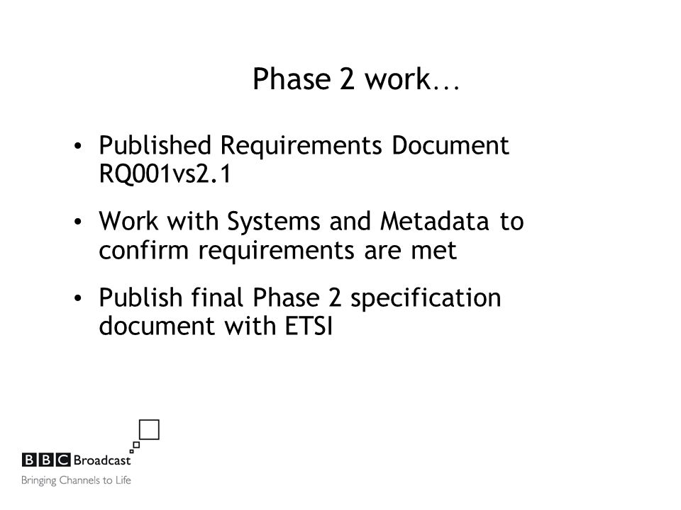 Phase 2 work … Published Requirements Document RQ001vs2.1 Work with Systems and Metadata to confirm requirements are met Publish final Phase 2 specification document with ETSI
