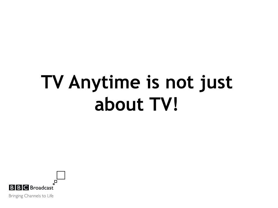 TV Anytime is not just about TV!