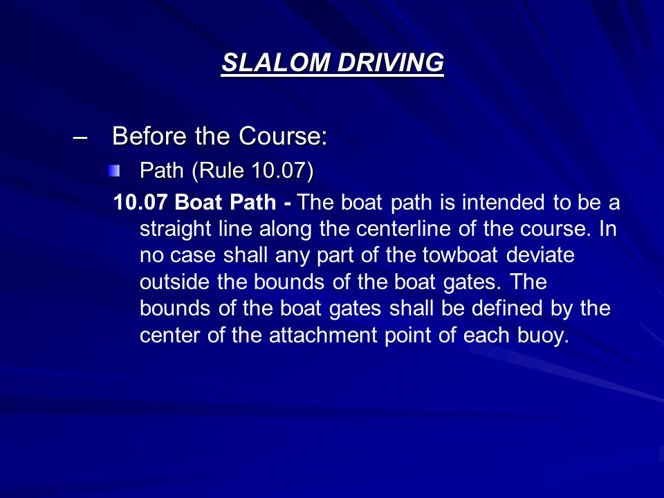 SLALOM DRIVING –Before the Course: Path (Rule 10.07) 10.07 Boat Path - The boat path is intended to be a straight line along the centerline of the cou