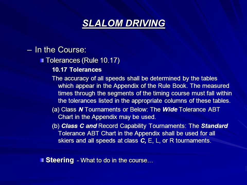 SLALOM DRIVING –In the Course: Tolerances (Rule 10.17) 10.17 Tolerances The accuracy of all speeds shall be determined by the tables which appear in the Appendix of the Rule Book.