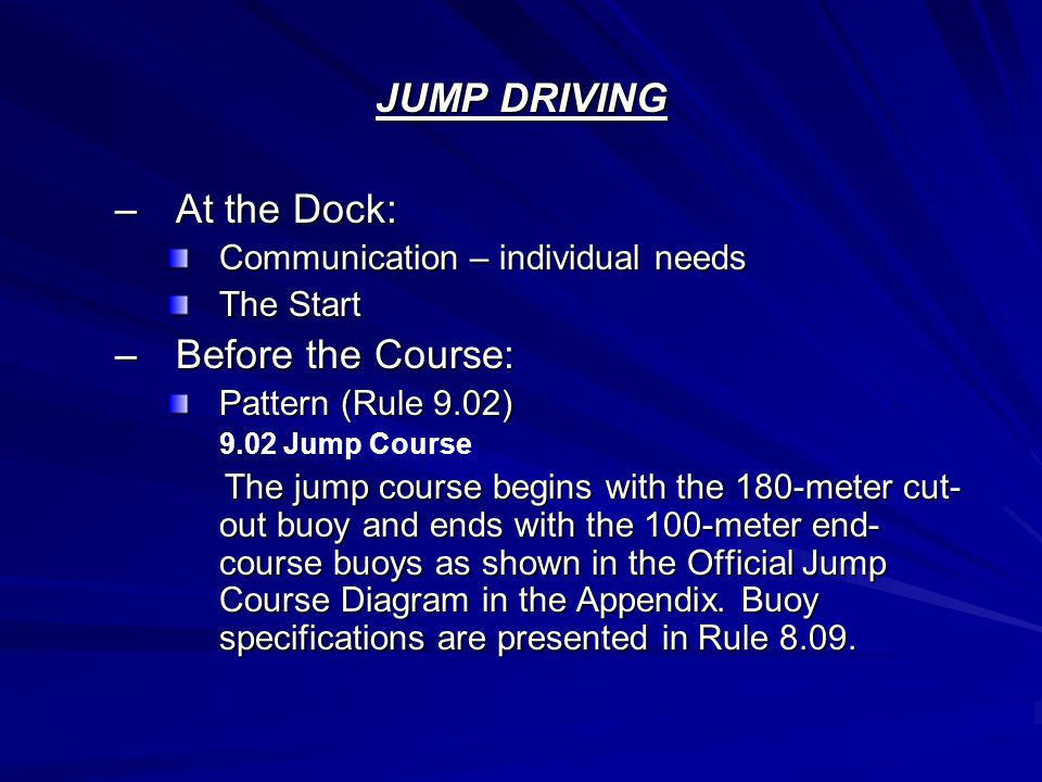 JUMP DRIVING –At the Dock: Communication – individual needs The Start –Before the Course: Pattern (Rule 9.02) 9.02 Jump Course The jump course begins with the 180-meter cut- out buoy and ends with the 100-meter end- course buoys as shown in the Official Jump Course Diagram in the Appendix.