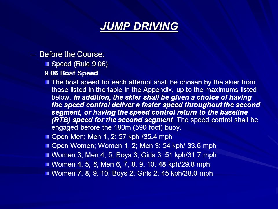 JUMP DRIVING –Before the Course: Speed (Rule 9.06) 9.06 Boat Speed The boat speed for each attempt shall be chosen by the skier from those listed in the table in the Appendix, up to the maximums listed below.