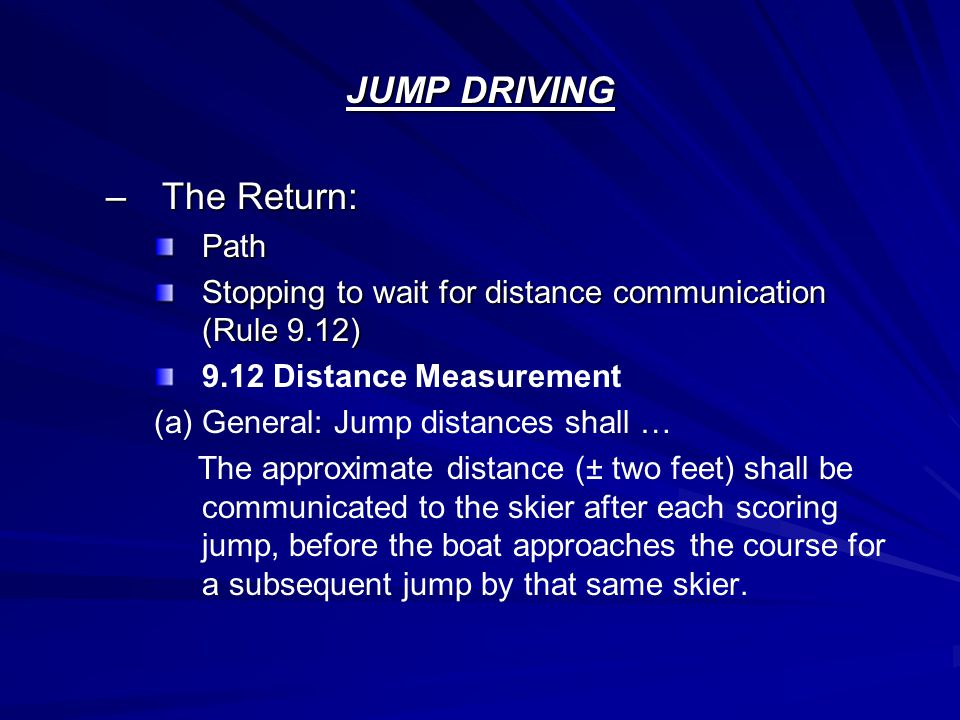 JUMP DRIVING –The Return: Path Stopping to wait for distance communication (Rule 9.12) 9.12 Distance Measurement (a) General: Jump distances shall … The approximate distance (± two feet) shall be communicated to the skier after each scoring jump, before the boat approaches the course for a subsequent jump by that same skier.